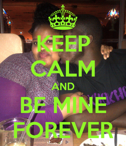 Poster: KEEP CALM AND BE MINE FOREVER