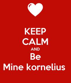 Poster: KEEP CALM AND Be Mine kornelius