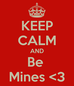 Poster: KEEP CALM AND Be  Mines <3