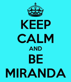 Poster: KEEP CALM AND BE MIRANDA