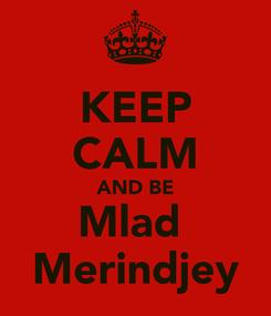 Poster: KEEP CALM AND BE Mlad  Merindjey