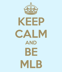 Poster: KEEP CALM AND BE MLB