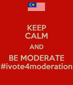 Poster: KEEP CALM AND BE MODERATE #ivote4moderation