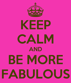 Poster: KEEP CALM AND BE MORE FABULOUS