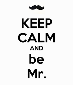 Poster: KEEP CALM AND be Mr.