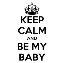 Poster: KEEP CALM AND BE MY BABY