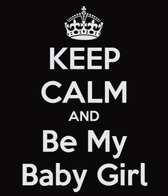 Poster: KEEP CALM AND Be My Baby Girl