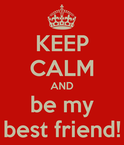 Poster: KEEP CALM AND be my best friend!