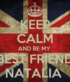 Poster: KEEP CALM AND BE MY  BEST FRIEND NATALIA
