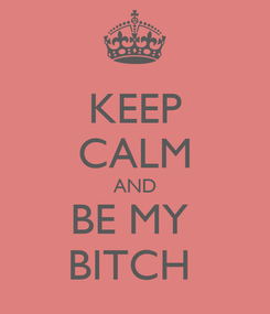 Poster: KEEP CALM AND BE MY  BITCH