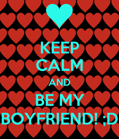 Poster: KEEP CALM AND BE MY BOYFRIEND! ;D