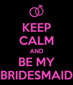 Poster: KEEP CALM AND BE MY BRIDESMAID