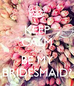 Poster: KEEP CALM AND BE MY BRIDESMAID?
