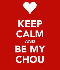 Poster: KEEP CALM AND BE MY CHOU