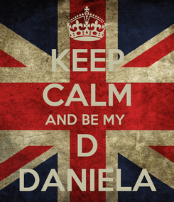Poster: KEEP CALM AND BE MY  D DANIELA