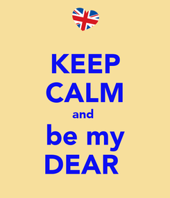 Poster: KEEP CALM and  be my DEAR