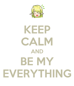 Poster: KEEP CALM AND BE MY EVERYTHING