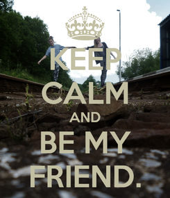 Poster: KEEP CALM AND BE MY FRIEND.
