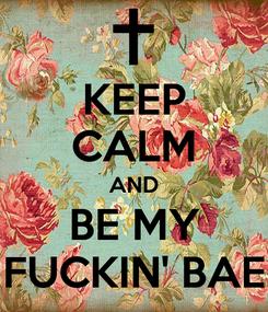 Poster: KEEP CALM AND BE MY FUCKIN' BAE