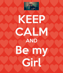 Poster: KEEP CALM AND Be my Girl