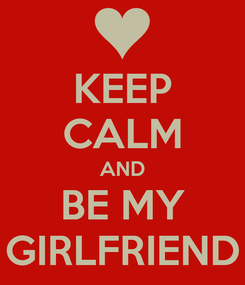 Poster: KEEP CALM AND BE MY GIRLFRIEND