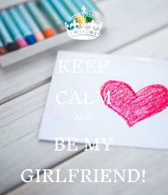 Poster: KEEP CALM AND BE MY GIRLFRIEND!