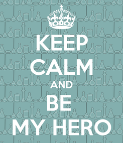 Poster: KEEP CALM AND BE  MY HERO