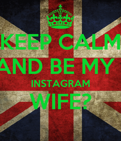 Poster: KEEP CALM AND BE MY   INSTAGRAM WIFE?