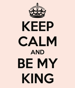 Poster: KEEP CALM AND BE MY KING