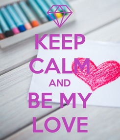 Poster: KEEP CALM AND BE MY LOVE