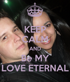 Poster: KEEP CALM AND Be MY LOVE ETERNAL