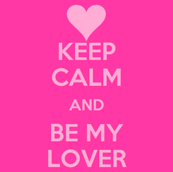 Poster: KEEP CALM AND BE MY LOVER