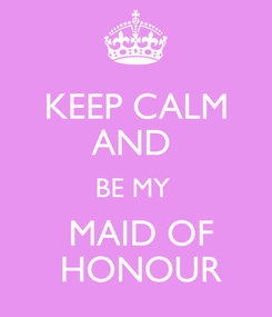 Poster: KEEP CALM AND  BE MY   MAID OF  HONOUR