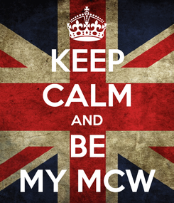 Poster: KEEP CALM AND BE MY MCW
