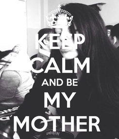 Poster: KEEP CALM AND BE MY MOTHER