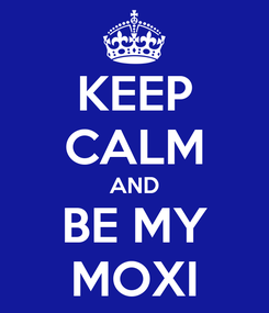 Poster: KEEP CALM AND BE MY MOXI