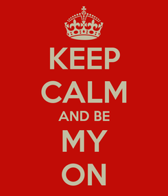 Poster: KEEP CALM AND BE MY ON