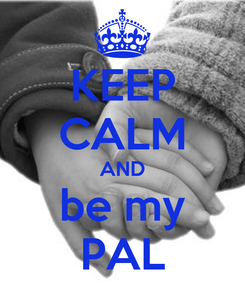 Poster: KEEP CALM AND be my PAL