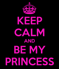 Poster: KEEP CALM AND BE MY PRINCESS