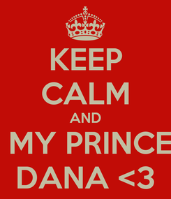 Poster: KEEP CALM AND BE MY PRINCESS DANA <3