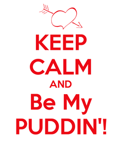 Poster: KEEP CALM AND Be My PUDDIN'!