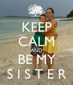 Poster: KEEP CALM AND BE MY S I S T E R