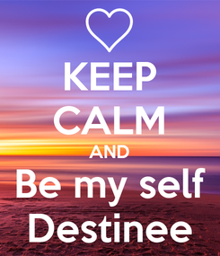 Poster: KEEP CALM AND Be my self Destinee