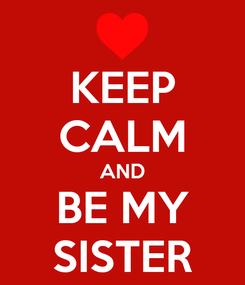 Poster: KEEP CALM AND BE MY SISTER