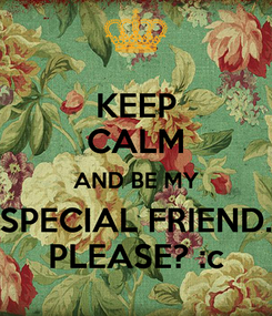 Poster: KEEP CALM AND BE MY SPECIAL FRIEND. PLEASE? :c