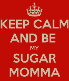 Poster: KEEP CALM AND BE  MY SUGAR MOMMA