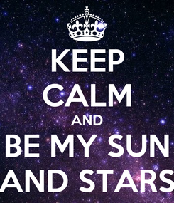 Poster: KEEP CALM AND BE MY SUN AND STARS