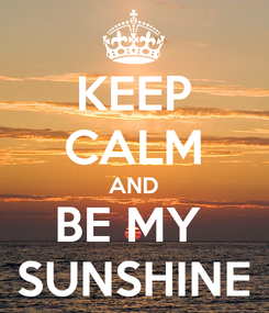 Poster: KEEP CALM AND BE MY  SUNSHINE