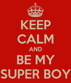 Poster: KEEP CALM AND BE MY SUPER BOY