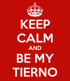 Poster: KEEP CALM AND BE MY TIERNO